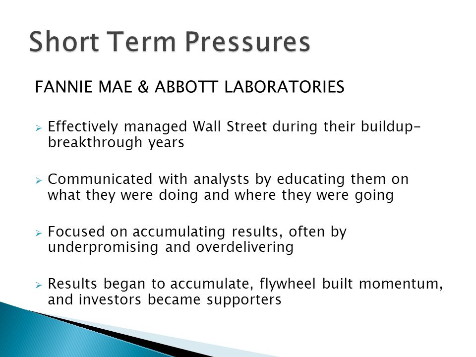 FANNIE MAE & ABBOTT LABORATORIES Effectively managed Wall Street during their buildup- breakthrough years Communicated with analysts by educating them on what they were doing and where they were going Focused on accumulating results, often by underpromising and overdelivering Results began to accumulate, flywheel built momentum, and investors became supporters