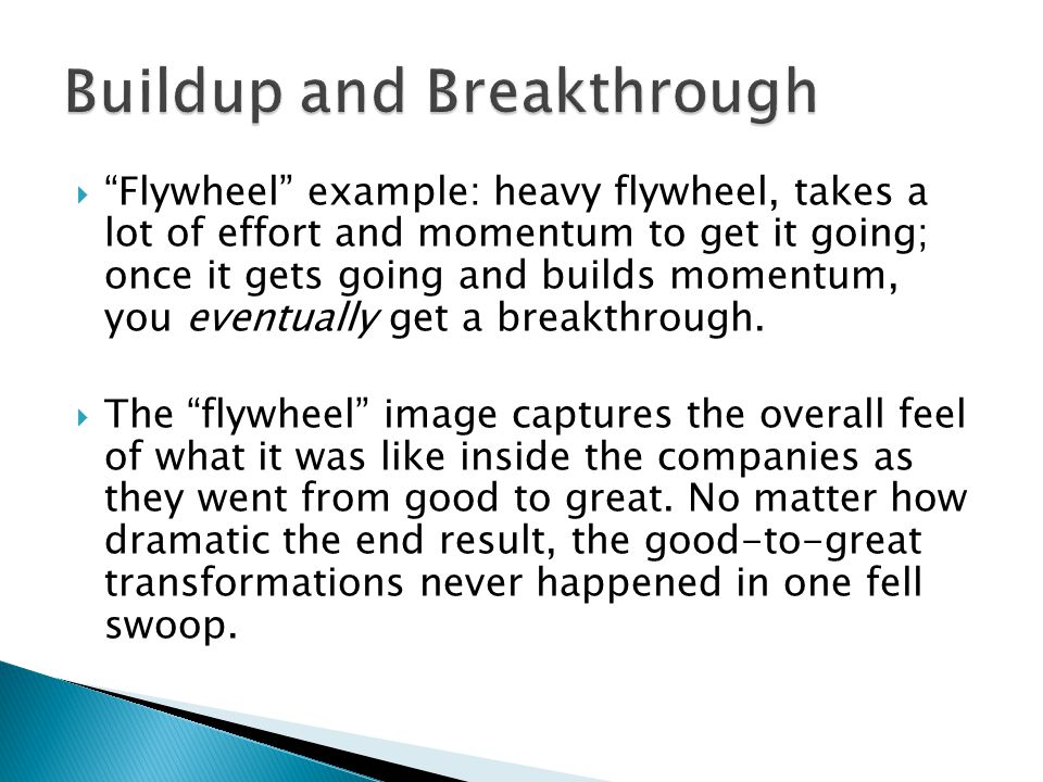 Flywheel example: heavy flywheel, takes a lot of effort and momentum to get it going; once it gets going and builds momentum, you eventually get a breakthrough.