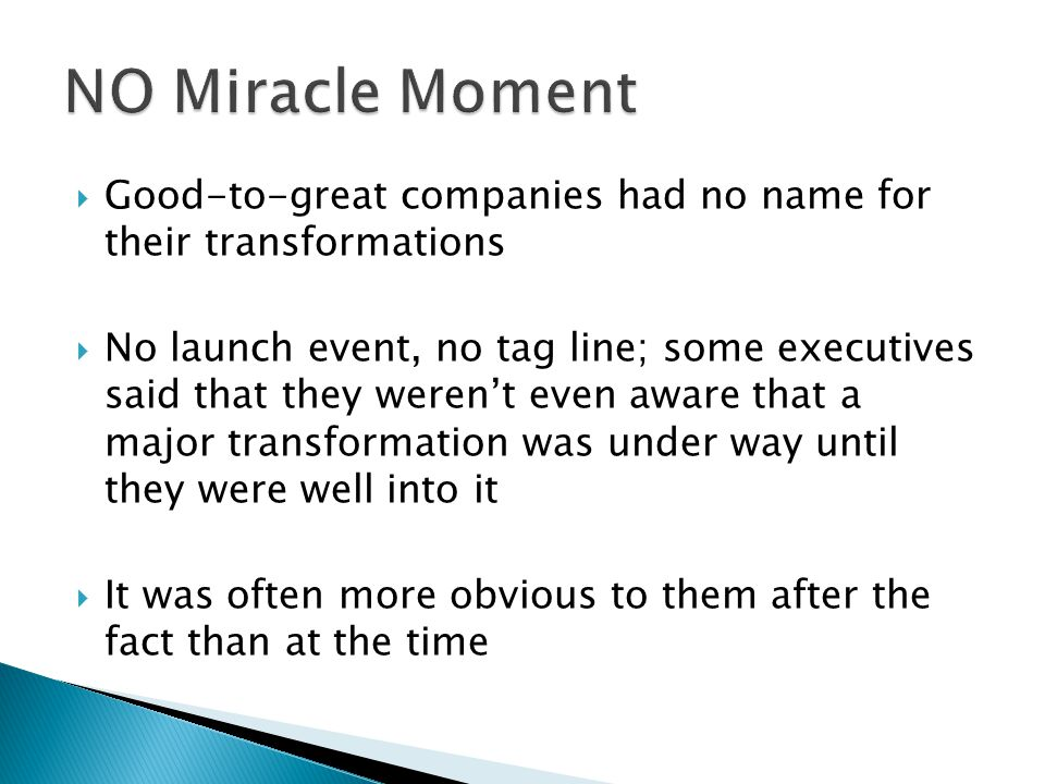 Good-to-great companies had no name for their transformations No launch event, no tag line; some executives said that they werent even aware that a major transformation was under way until they were well into it It was often more obvious to them after the fact than at the time