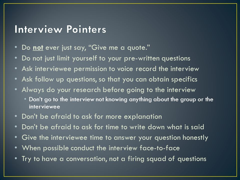 Do not ever just say, Give me a quote. Do not just limit yourself to your pre-written questions Ask interviewee permission to voice record the intervi