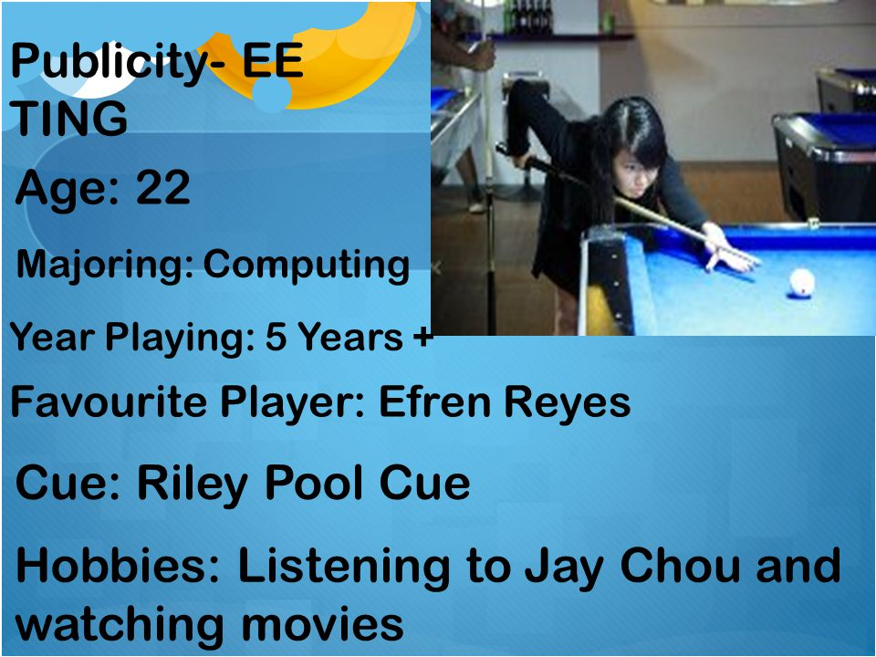 Publicity- EE TING Age: 22 Year Playing: 5 Years + Favourite Player: Efren Reyes Cue: Riley Pool Cue Hobbies: Listening to Jay Chou and watching movie