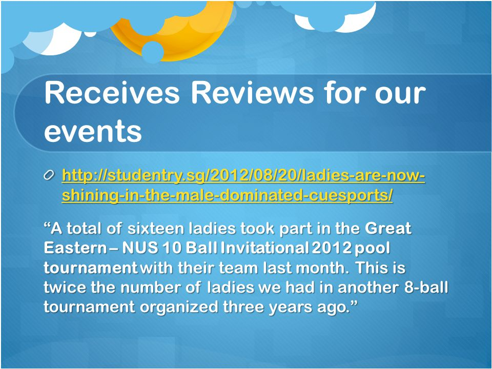 Receives Reviews for our events http://studentry.sg/2012/08/20/ladies-are-now- shining-in-the-male-dominated-cuesports/ http://studentry.sg/2012/08/20