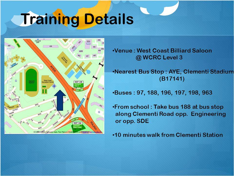Training Details Venue : West Coast Billiard Saloon @ WCRC Level 3 Nearest Bus Stop : AYE, Clementi Stadium (B17141) Buses : 97, 188, 196, 197, 198, 9
