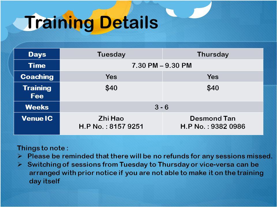 DaysTuesdayThursday Time7.30 PM – 9.30 PM CoachingYes Training Fee $40 Weeks3 - 6 Venue ICZhi Hao H.P No. : 8157 9251 Desmond Tan H.P No. : 9382 0986