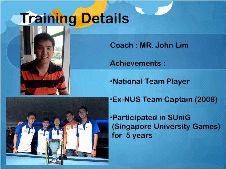 Coach : MR. John Lim Achievements : National Team Player Ex-NUS Team Captain (2008) Participated in SUniG (Singapore University Games) for 5 years Tra