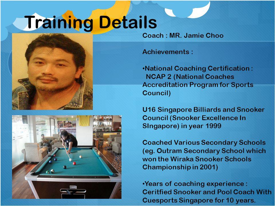 Coach : MR. Jamie Choo Achievements : National Coaching Certification : NCAP 2 (National Coaches Accreditation Program for Sports Council) U16 Singapo