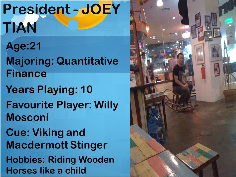 Vice-President- JEREMY KOH Age:22 Majoring: Political Science Years Playing: 5 Favourite Players: Alex Higgins & Tony Drago Cues: Mezz CP406 d/b, Mezz Powerbreak DI Hobbies: Music