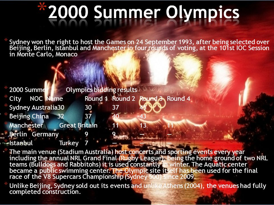 * Sydney won the right to host the Games on 24 September 1993, after being selected over Beijing, Berlin, Istanbul and Manchester in four rounds of voting, at the 101st IOC Session in Monte Carlo, Monaco * 2000 Summer Olympics bidding results * CityNOC NameRound 1Round 2Round 3Round 4 * Sydney Australia30303745 * Beijing China32374043 * Manchester Great Britain111311 * Berlin Germany99 * Istanbul Turkey7 * The main venue (Stadium Australia) host concerts and sporting events every year including the annual NRL Grand Final (Rugby League), being the home ground of two NRL teams (Bulldogs and Rabbitohs) it is used constantly in winter.