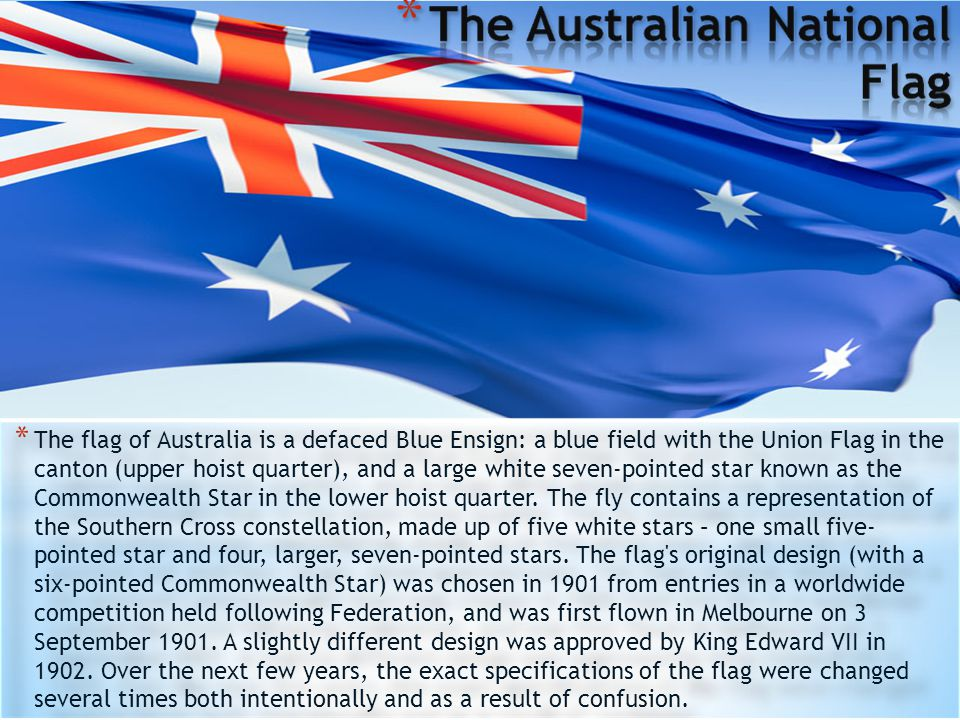 * The flag of Australia is a defaced Blue Ensign: a blue field with the Union Flag in the canton (upper hoist quarter), and a large white seven-pointed star known as the Commonwealth Star in the lower hoist quarter.