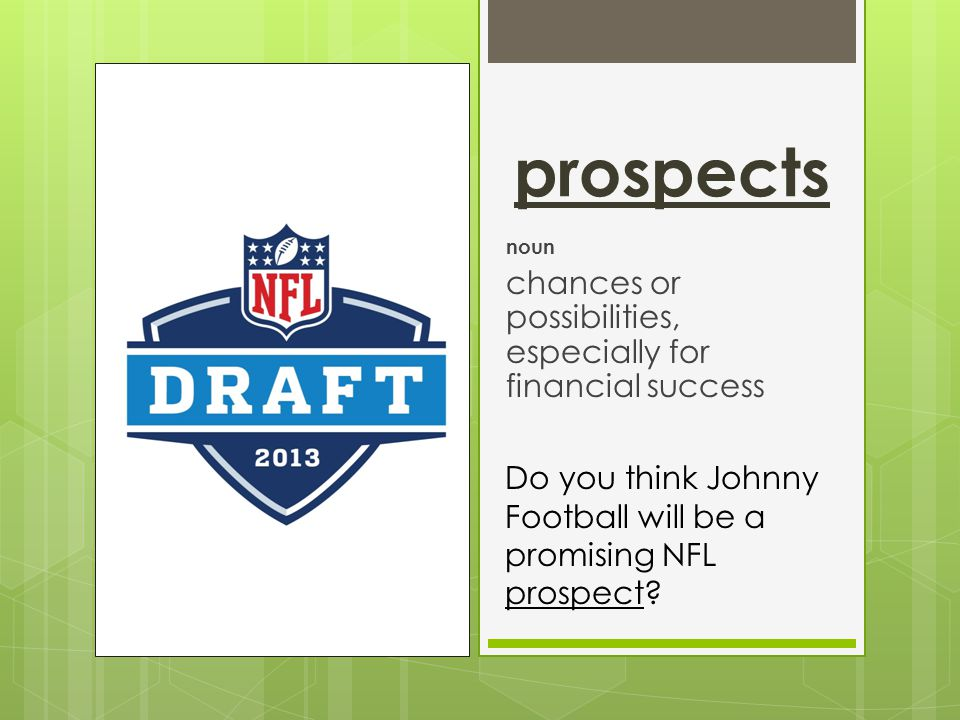 prospects noun chances or possibilities, especially for financial success Do you think Johnny Football will be a promising NFL prospect