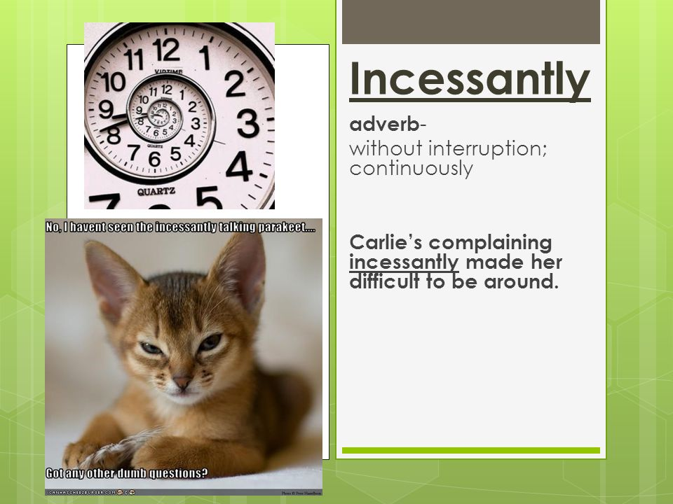 Incessantly adverb - without interruption; continuously Carlies complaining incessantly made her difficult to be around.