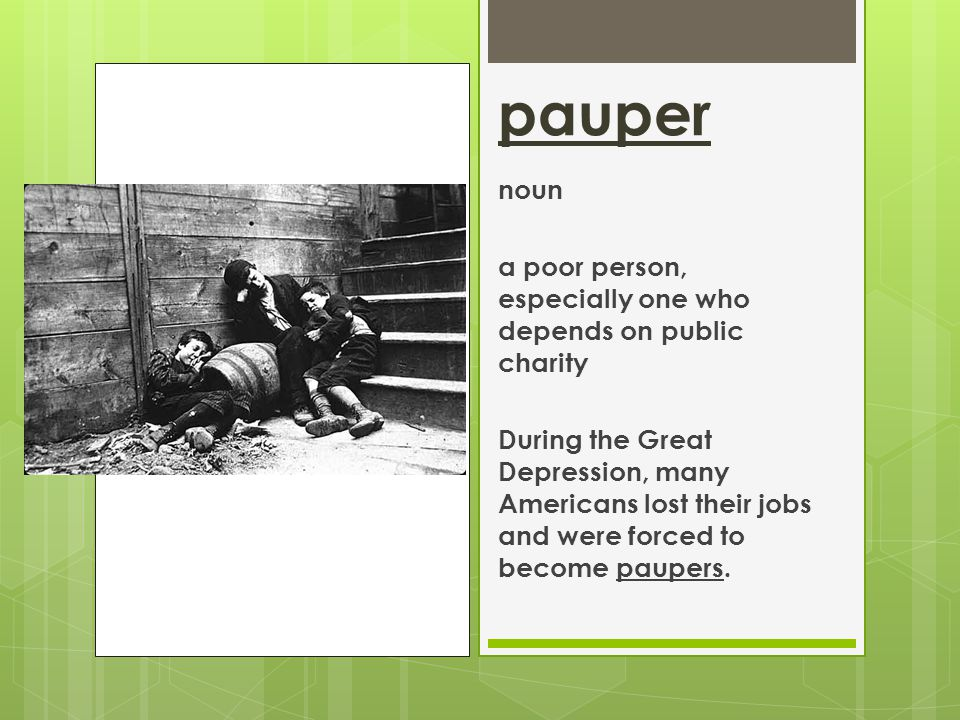 pauper noun a poor person, especially one who depends on public charity During the Great Depression, many Americans lost their jobs and were forced to become paupers.