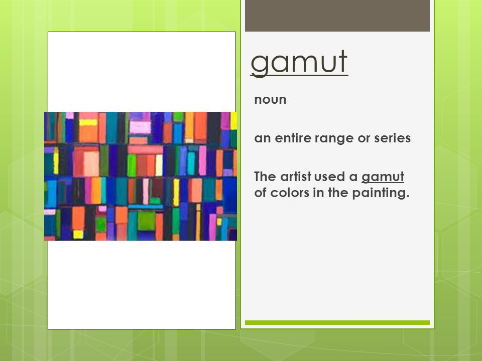 gamut noun an entire range or series The artist used a gamut of colors in the painting.