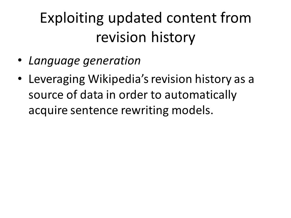 Exploiting updated content from revision history Language generation Leveraging Wikipedias revision history as a source of data in order to automatically acquire sentence rewriting models.