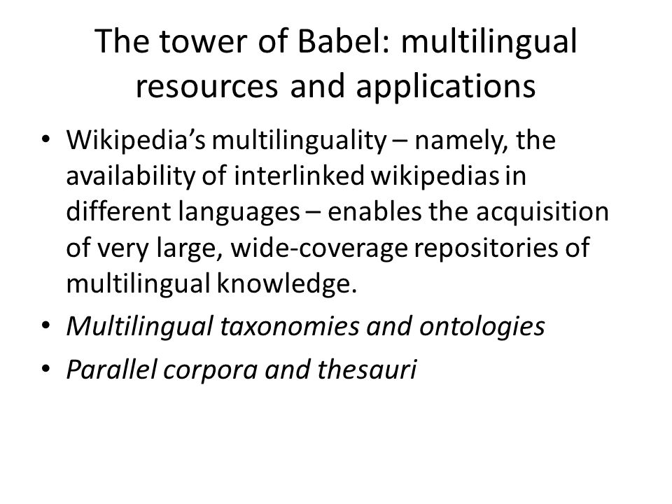 The tower of Babel: multilingual resources and applications Wikipedias multilinguality – namely, the availability of interlinked wikipedias in different languages – enables the acquisition of very large, wide-coverage repositories of multilingual knowledge.