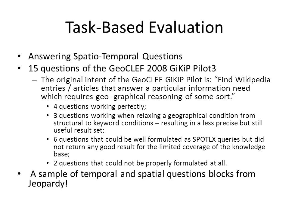 Task-Based Evaluation Answering Spatio-Temporal Questions 15 questions of the GeoCLEF 2008 GiKiP Pilot3 – The original intent of the GeoCLEF GiKiP Pilot is: Find Wikipedia entries / articles that answer a particular information need which requires geo- graphical reasoning of some sort.