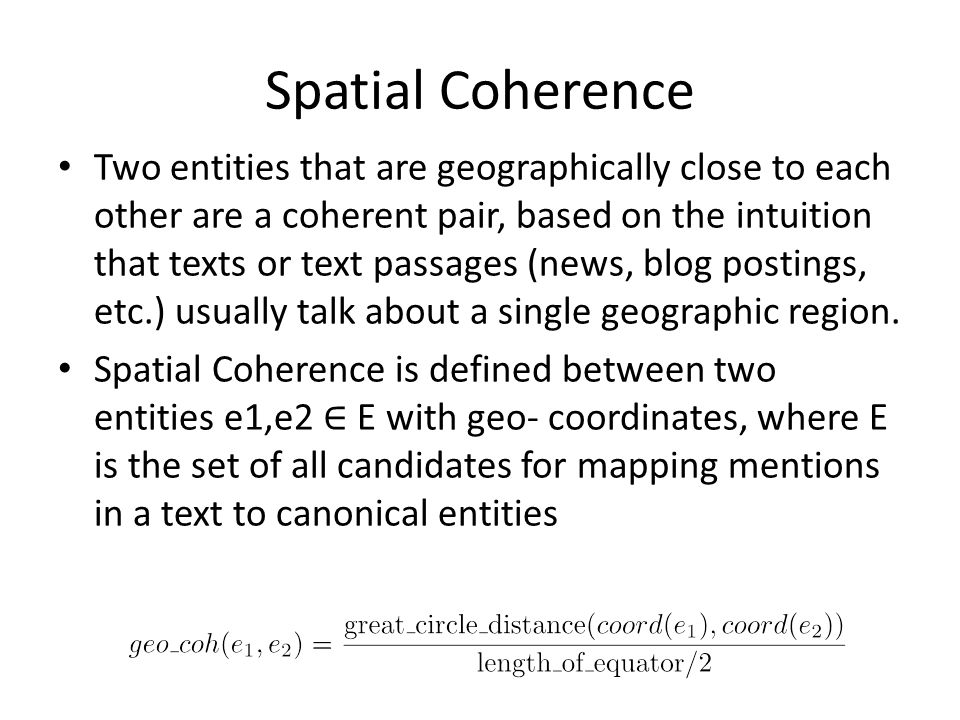 Spatial Coherence Two entities that are geographically close to each other are a coherent pair, based on the intuition that texts or text passages (news, blog postings, etc.) usually talk about a single geographic region.