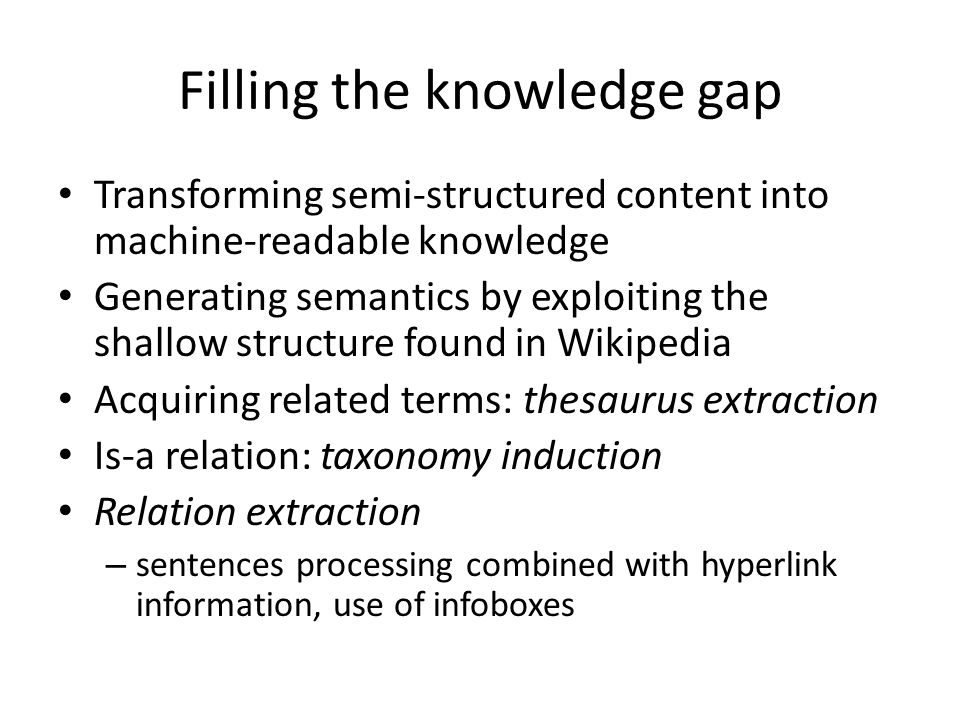 Filling the knowledge gap Transforming semi-structured content into machine-readable knowledge Generating semantics by exploiting the shallow structure found in Wikipedia Acquiring related terms: thesaurus extraction Is-a relation: taxonomy induction Relation extraction – sentences processing combined with hyperlink information, use of infoboxes