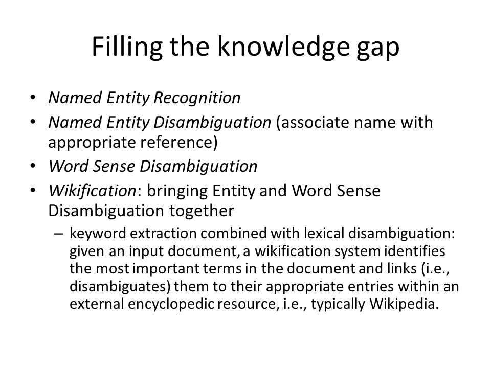 Filling the knowledge gap Named Entity Recognition Named Entity Disambiguation (associate name with appropriate reference) Word Sense Disambiguation Wikification: bringing Entity and Word Sense Disambiguation together – keyword extraction combined with lexical disambiguation: given an input document, a wikification system identifies the most important terms in the document and links (i.e., disambiguates) them to their appropriate entries within an external encyclopedic resource, i.e., typically Wikipedia.