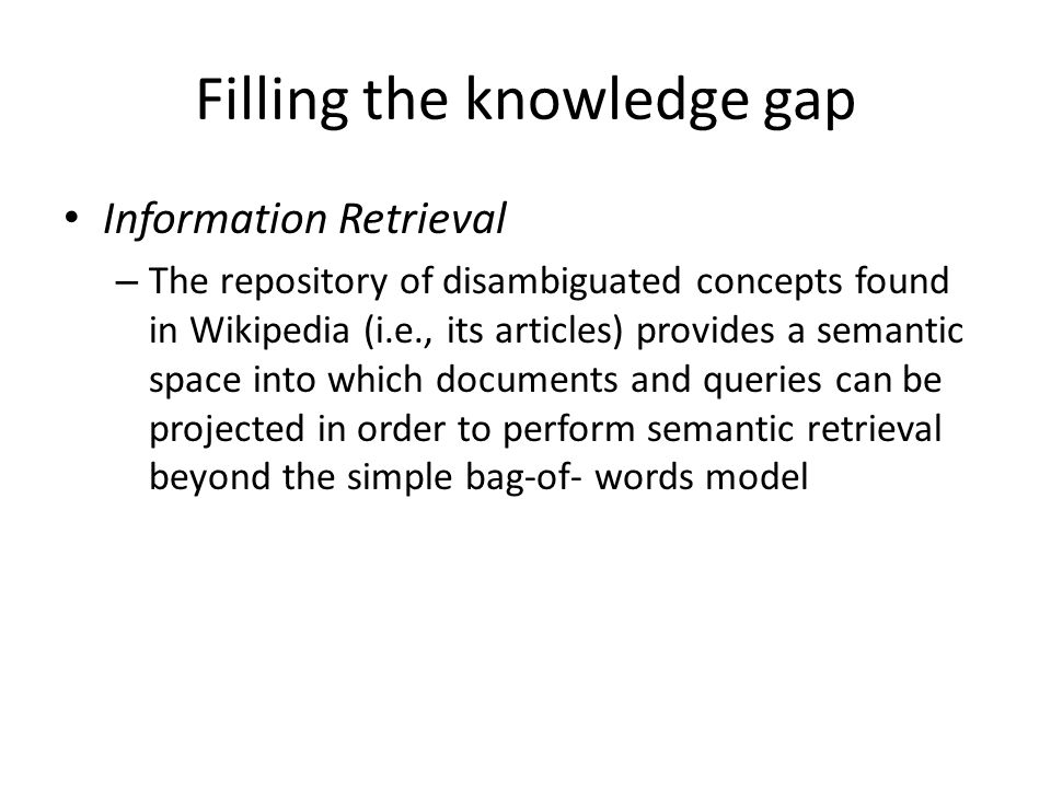 Filling the knowledge gap Information Retrieval – The repository of disambiguated concepts found in Wikipedia (i.e., its articles) provides a semantic space into which documents and queries can be projected in order to perform semantic retrieval beyond the simple bag-of- words model