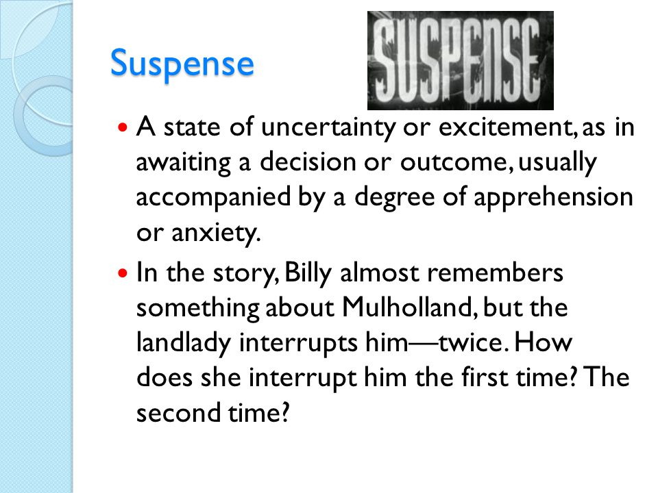 Suspense A state of uncertainty or excitement, as in awaiting a decision or outcome, usually accompanied by a degree of apprehension or anxiety. In th