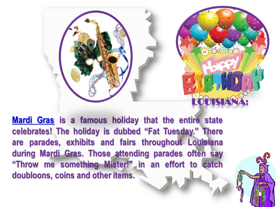 Mardi GrasMardi Gras is a famous holiday that the entire state celebrates.