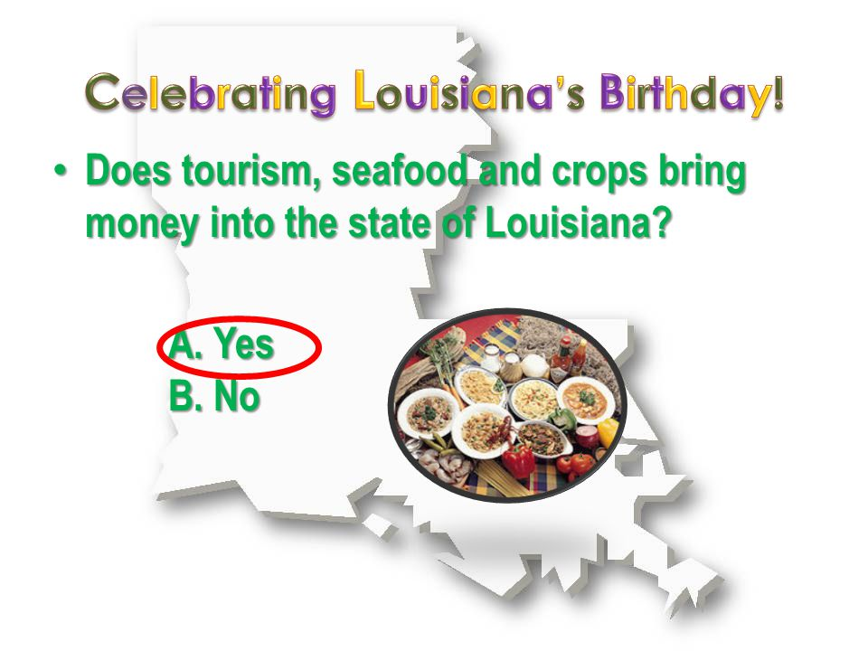 A. Yes B. No Does tourism, seafood and crops bring money into the state of Louisiana.