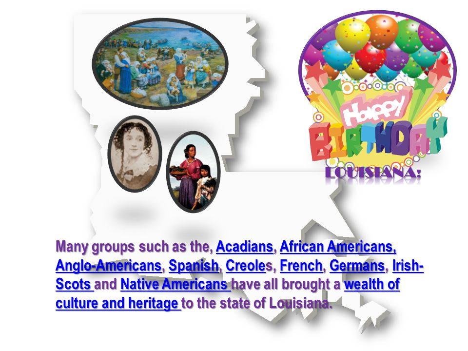 Many groups such as the, Acadians, African Americans, Anglo-Americans, Spanish, Creoles, French, Germans, Irish- Scots and Native Americans have all brought a wealth of culture and heritage to the state of Louisiana.