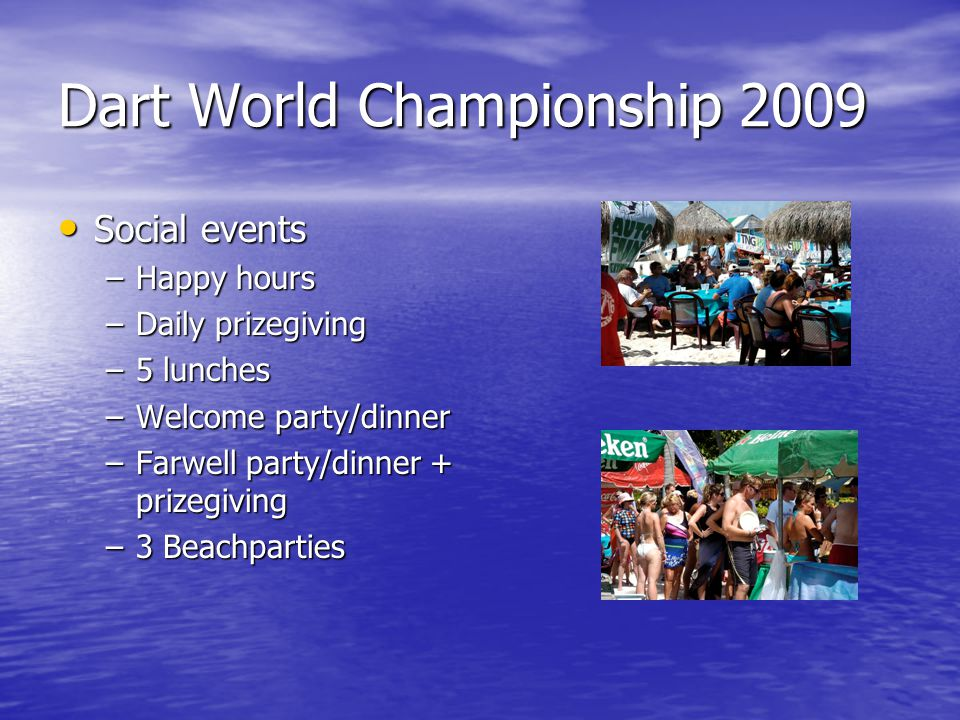 Dart World Championship 2009 Social events Social events –Happy hours –Daily prizegiving –5 lunches –Welcome party/dinner –Farwell party/dinner + prizegiving –3 Beachparties
