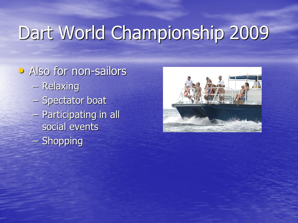 Dart World Championship 2009 Also for non-sailors Also for non-sailors –Relaxing –Spectator boat –Participating in all social events –Shopping