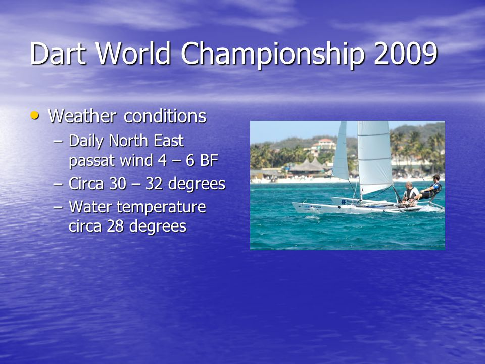 Dart World Championship 2009 Weather conditions Weather conditions –Daily North East passat wind 4 – 6 BF –Circa 30 – 32 degrees –Water temperature circa 28 degrees