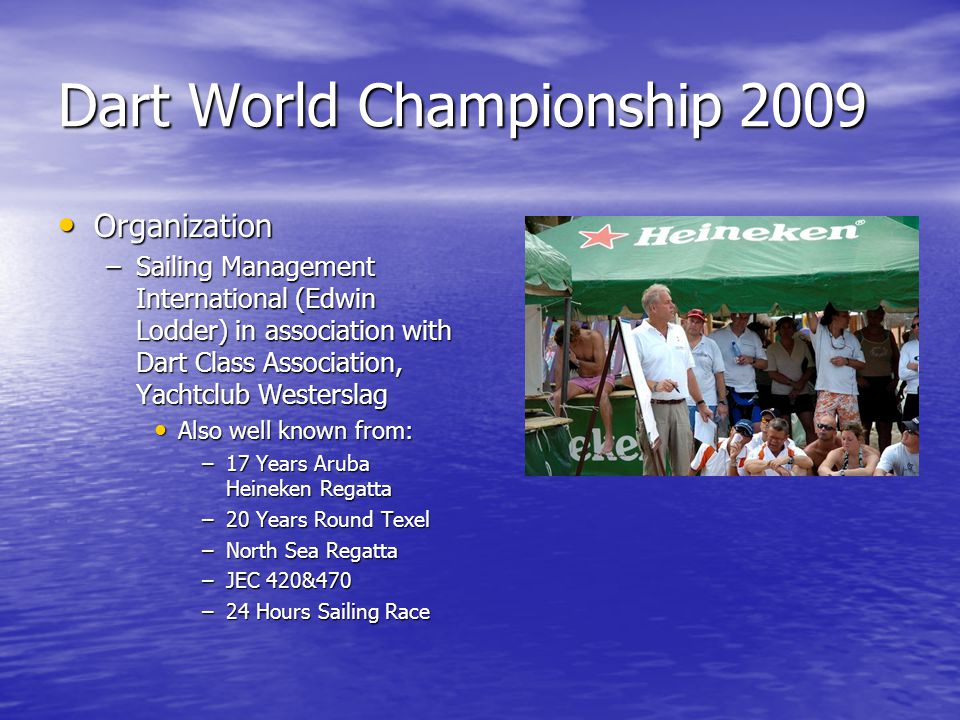 Dart World Championship 2009 Schedule Championship Schedule Championship –Day 1 : Flight and arrival Flight and arrival –Day 2 Unloading containers / Registration / measurement Unloading containers / Registration / measurement –Day 3 Registration / measurement / training race Registration / measurement / training race –Day 4, 5, 6, 7 Races Races –Day 8 Races and loading container + prize giving Races and loading container + prize giving –Day 9 Departure flight back to Europe Departure flight back to Europe