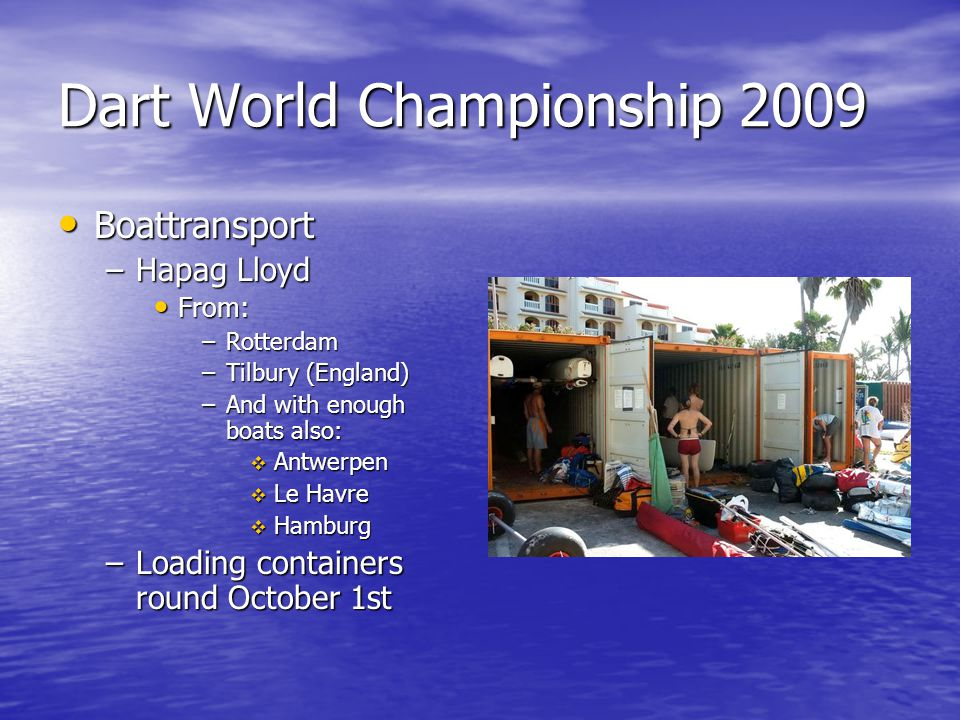 Dart World Championship 2009 Boattransport Boattransport –Hapag Lloyd From: From: –Rotterdam –Tilbury (England) –And with enough boats also: Antwerpen Antwerpen Le Havre Le Havre Hamburg Hamburg –Loading containers round October 1st
