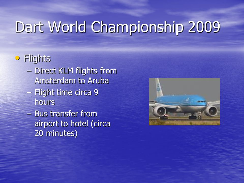 Dart World Championship 2009 Flights Flights –Direct KLM flights from Amsterdam to Aruba –Flight time circa 9 hours –Bus transfer from airport to hotel (circa 20 minutes)