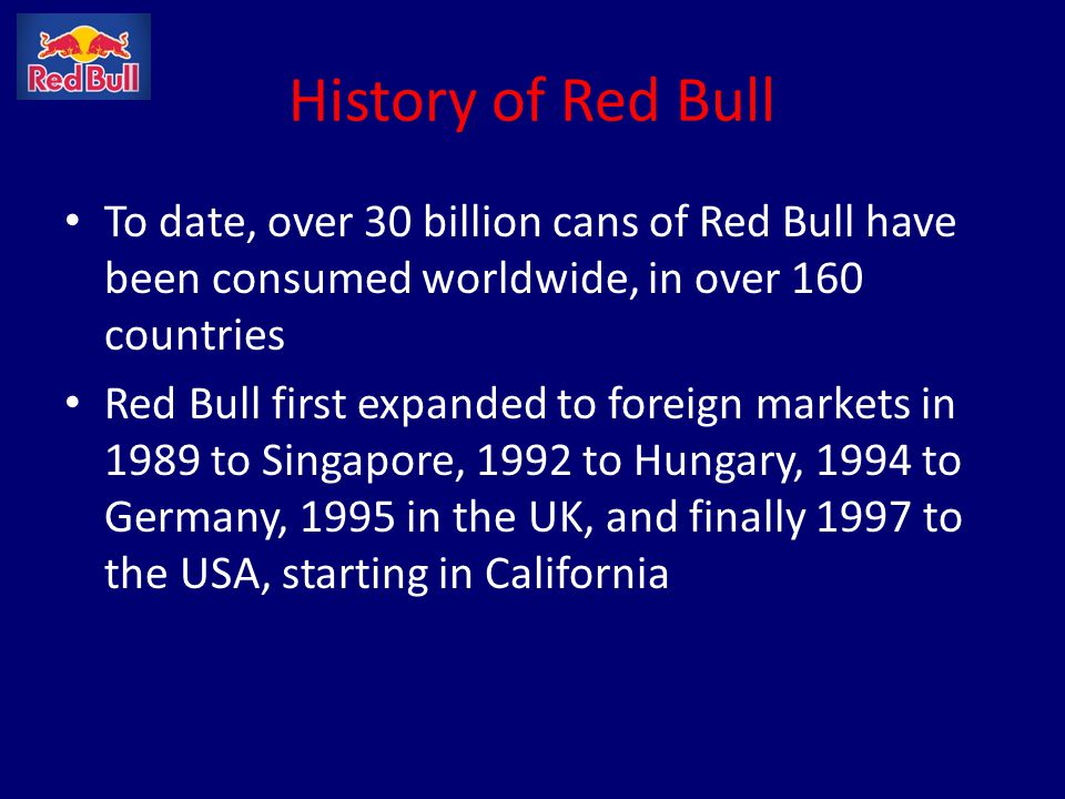 Growth of Red Bull Globally 1987: Available in 1 country 1992: Available in 3 countries 1995: Available in 15 countries 1998: Available in 45 countries 2001: Available in 73 countries 2004: Available in 124 countries 2009: Available in 160 countries