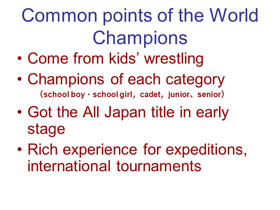 Common points of the World Champions Come from kids wrestling Champions of each category school boy school girl cadet junior senior Got the All Japan title in early stage Rich experience for expeditions, international tournaments