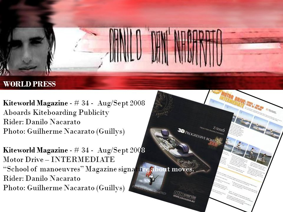 WORLD PRESS Kiteworld Magazine - # 34 - Aug/Sept 2008 Aboards Kiteboarding Publicity Rider: Danilo Nacarato Photo: Guilherme Nacarato (Guillys) Kiteworld Magazine - # 34 - Aug/Sept 2008 Motor Drive – INTERMEDIATE School of manoeuvres Magazine signature about moves.
