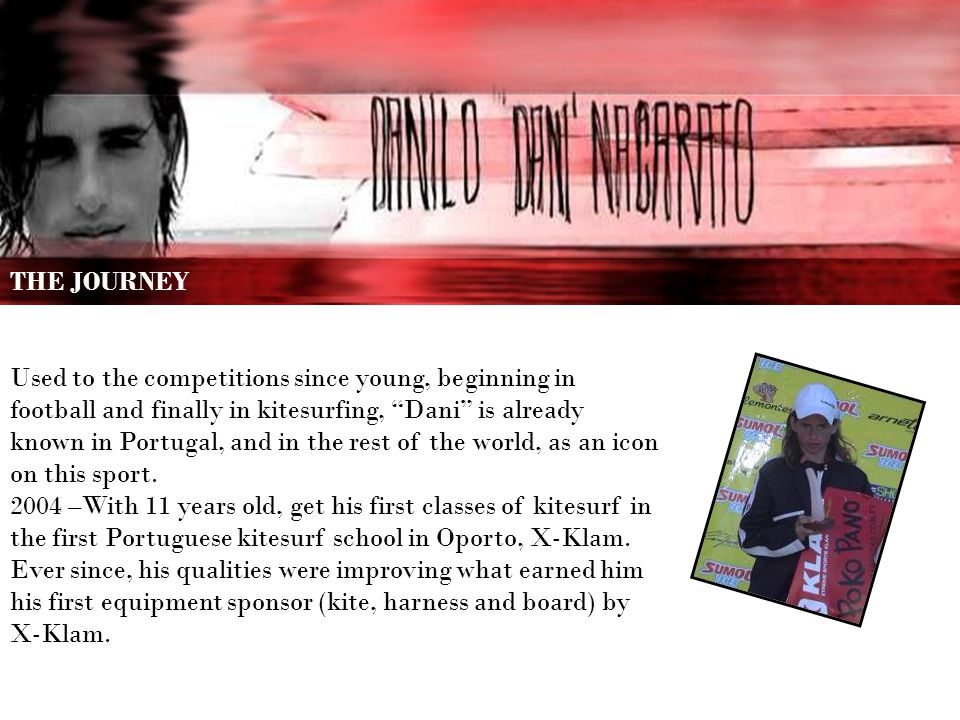 THE JOURNEY Used to the competitions since young, beginning in football and finally in kitesurfing, Dani is already known in Portugal, and in the rest of the world, as an icon on this sport.