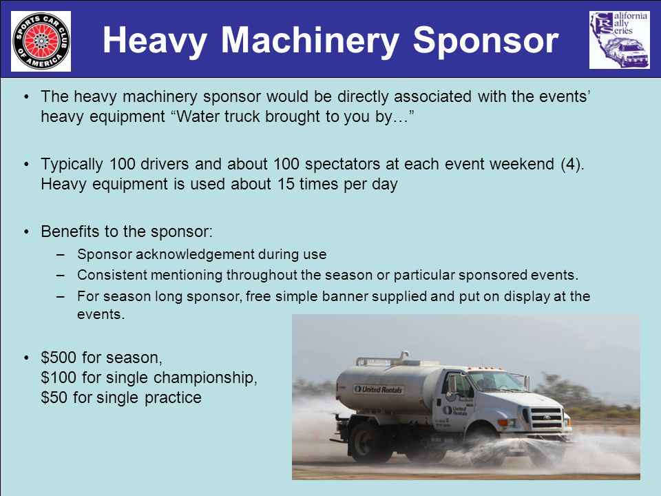 Heavy Machinery Sponsor The heavy machinery sponsor would be directly associated with the events heavy equipment Water truck brought to you by… Typically 100 drivers and about 100 spectators at each event weekend (4).