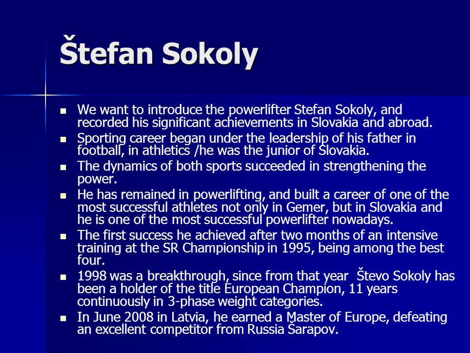 Štefan Sokoly We want to introduce the powerlifter Stefan Sokoly, and recorded his significant achievements in Slovakia and abroad. Sporting career be