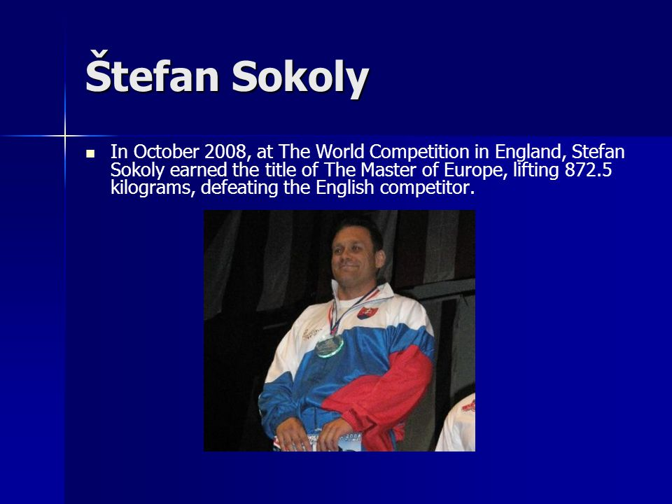 Štefan Sokoly In October 2008, at The World Competition in England, Stefan Sokoly earned the title of The Master of Europe, lifting 872.5 kilograms, d