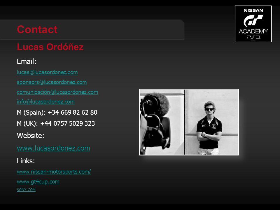 Contact Lucas Ordóñez Email: lucas@lucasordonez.com sponsors@lucasordonez.com comunicación@lucasordonez.com info@lucasordonez.com M (Spain): +34 669 82 62 80 M (UK): +44 0757 5029 323 Website: www.lucasordonez.com Links: www.nissan-motorsports.com/ www.gt4cup.com SONY.COM