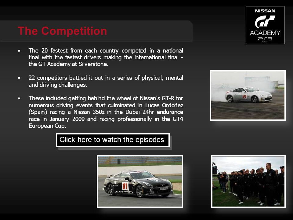 The Competition Click here to watch the episodes The 20 fastest from each country competed in a national final with the fastest drivers making the international final - the GT Academy at Silverstone.