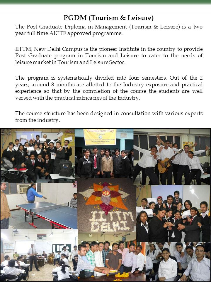 PGDM (Tourism & Leisure) The Post Graduate Diploma in Management (Tourism & Leisure) is a two year full time AICTE approved programme. IITTM, New Delh