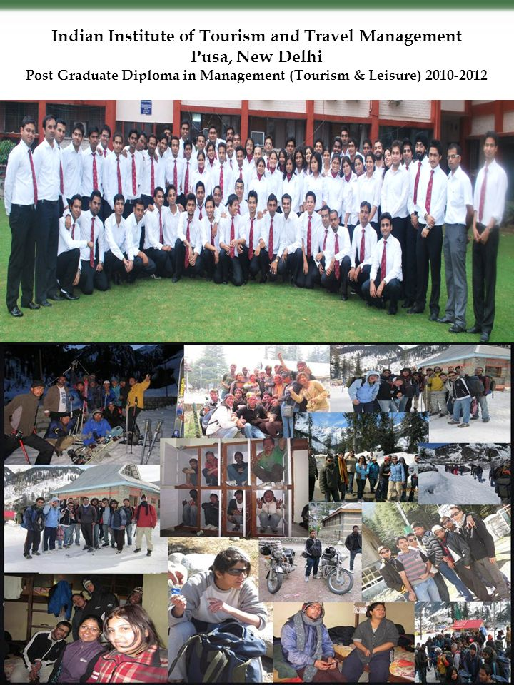 Indian Institute of Tourism and Travel Management Pusa, New Delhi Post Graduate Diploma in Management (Tourism & Leisure) 2010-2012