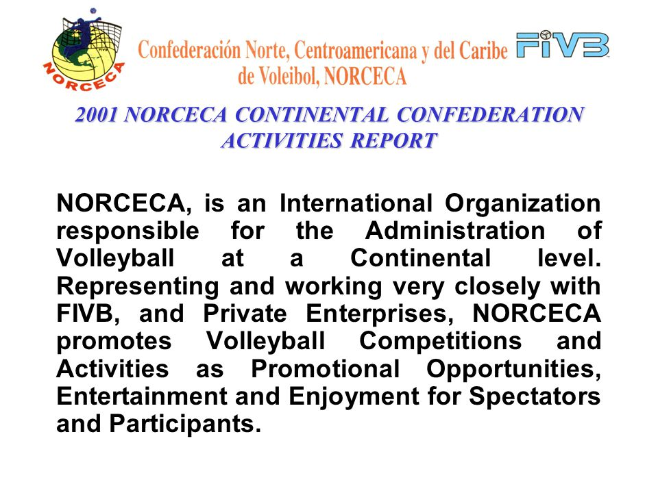 2001 NORCECA CONTINENTAL CONFEDERATION ACTIVITIES REPORT NORCECA, is an International Organization responsible for the Administration of Volleyball at a Continental level.
