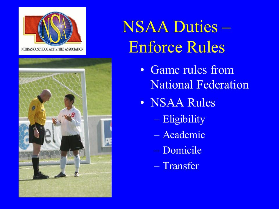 NSAA Duties – Enforce Rules Game rules from National Federation NSAA Rules –Eligibility –Academic –Domicile –Transfer