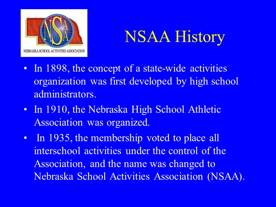 NSAA History In 1898, the concept of a state-wide activities organization was first developed by high school administrators.