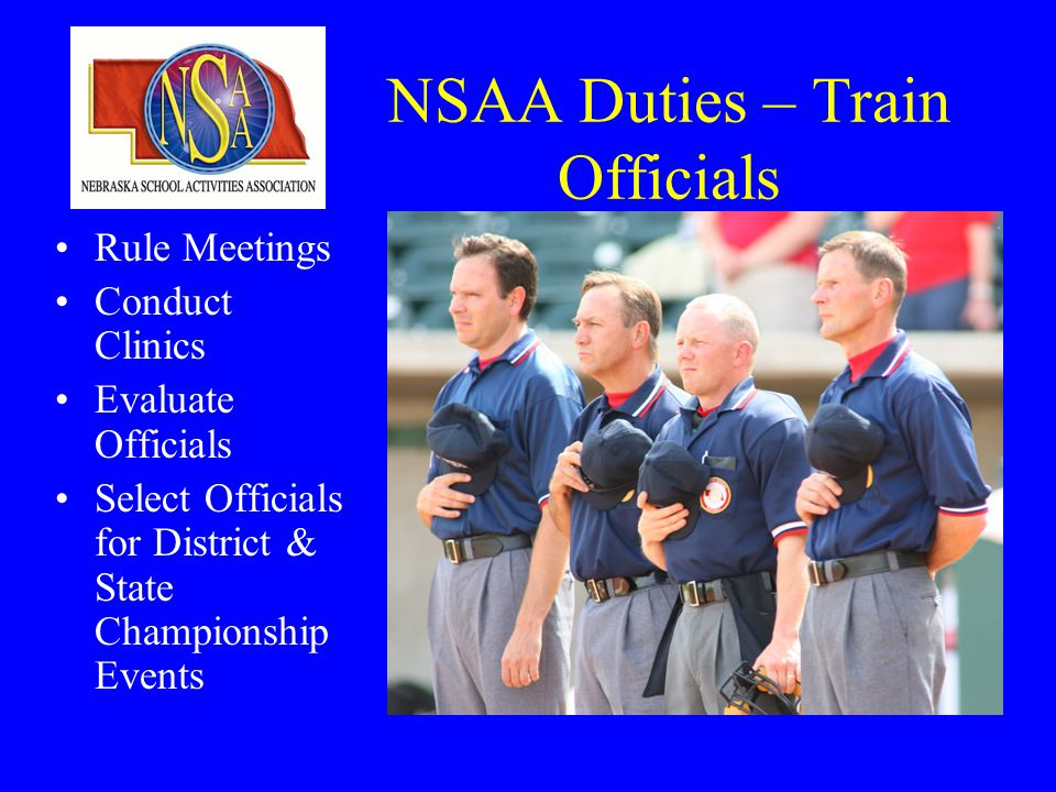 NSAA Duties – Train Officials Rule Meetings Conduct Clinics Evaluate Officials Select Officials for District & State Championship Events