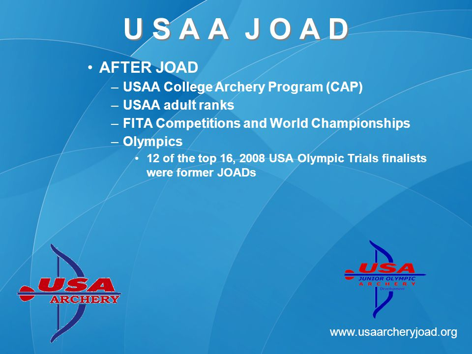www.usaarcheryjoad.org U S A A J O A D AFTER JOAD –USAA College Archery Program (CAP) –USAA adult ranks –FITA Competitions and World Championships –Olympics 12 of the top 16, 2008 USA Olympic Trials finalists were former JOADs